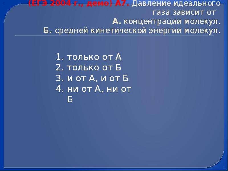(ЕГЭ 2004 г. , демо) А7. Давление идеального газа зависит от А. концентрации молекул. Б. средней кин