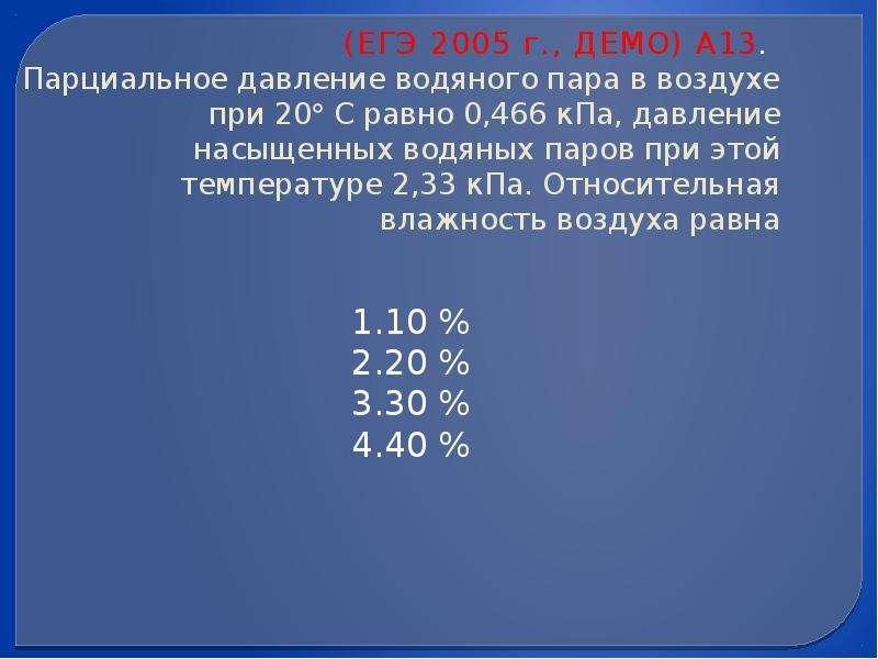 (ЕГЭ 2005 г. , ДЕМО) А13. Парциальное давление водяного пара в воздухе при 20 С равно 0,466 кПа, да