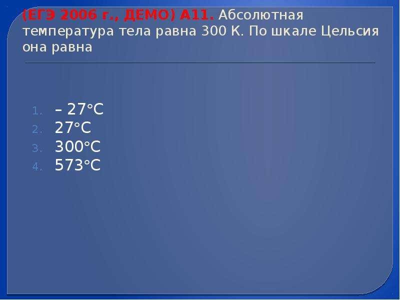 (ЕГЭ 2006 г. , ДЕМО) А11. Абсолютная температура тела равна 300 К. По шкале Цельсия она равна – 27С