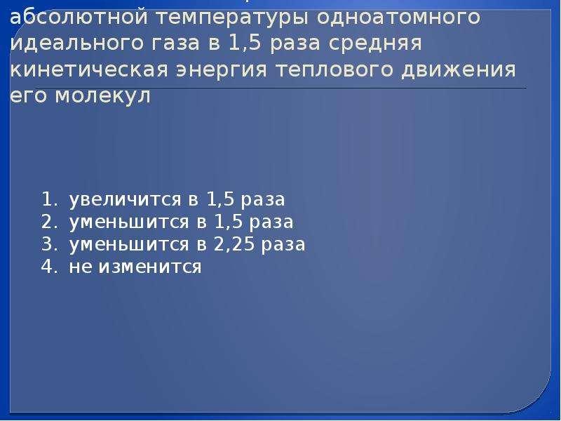 (ЕГЭ 2009 г. , ДЕМО) А8. При понижении абсолютной температуры одноатомного идеального газа в 1,5 раз