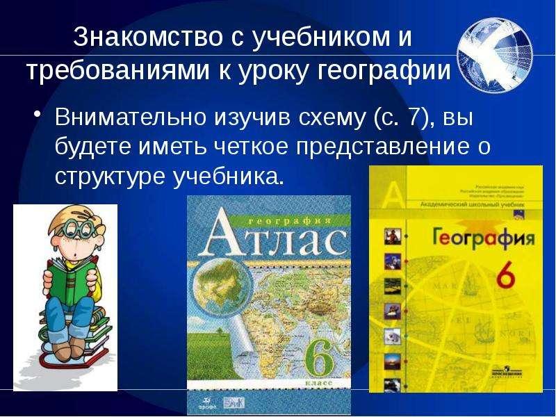 Знакомство с учебником и требованиями к уроку географии Внимательно изучив схему (с. 7), вы будете и