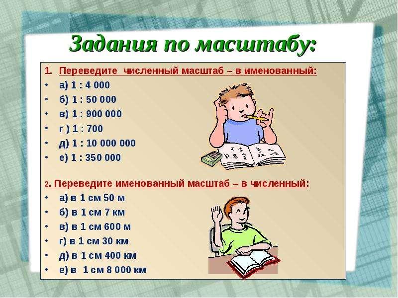 Задания по масштабу: Переведите численный масштаб – в именованный: а) 1 : 4 000 б) 1 : 50 000 в) 1 :