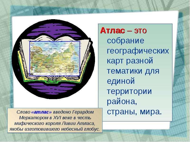 Атлас – это собрание географических карт разной тематики для единой территории района, страны, мира.