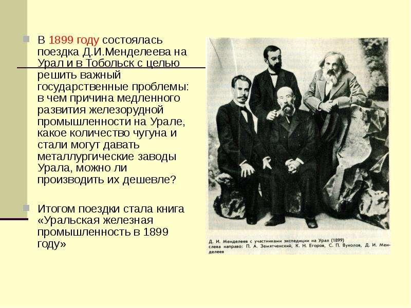 В 1899 году состоялась поездка Д. И. Менделеева на Урал и в Тобольск с целью решить важный государст