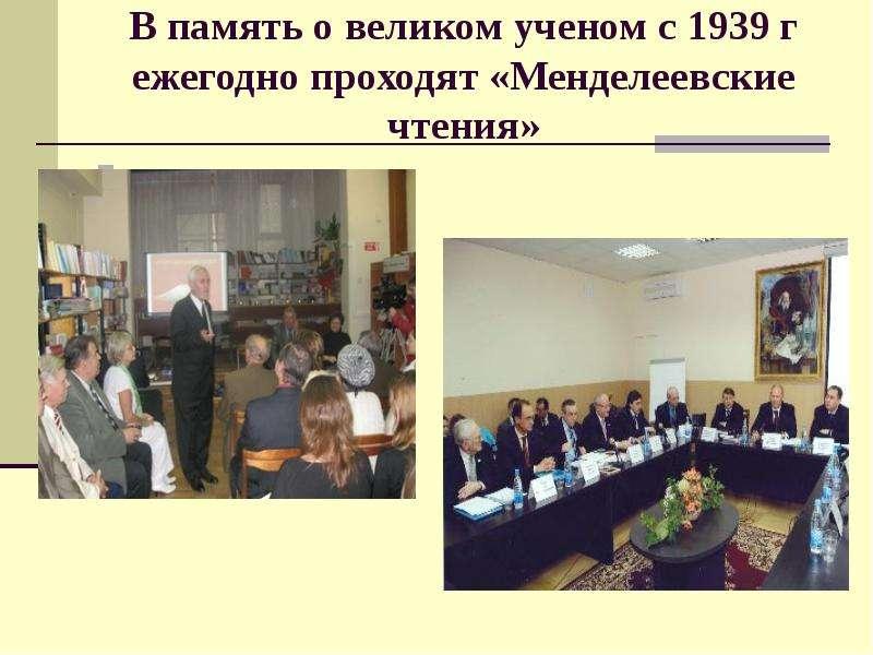 В память о великом ученом c 1939 г ежегодно проходят «Менделеевские чтения»
