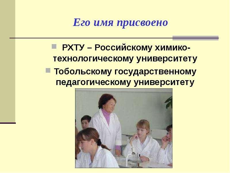 Его имя присвоено РХТУ – Российскому химико-технологическому университету Тобольскому государственно