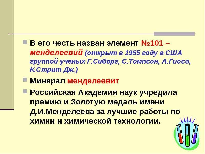 В его честь назван элемент №101 – менделеевий (открыт в 1955 году в США группой ученых Г. Сиборг, С.