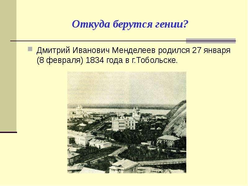 Откуда берутся гении? Дмитрий Иванович Менделеев родился 27 января (8 февраля) 1834 года в г. Тоболь