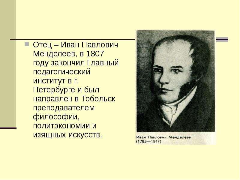 Отец – Иван Павлович Менделеев, в 1807 году закончил Главный педагогический институт в г. Петербурге