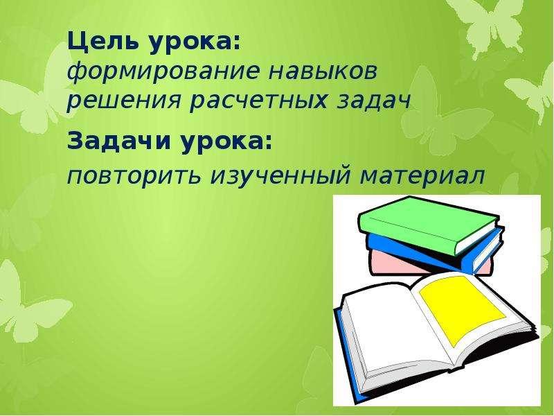 Цель урока: формирование навыков решения расчетных задач Задачи урока: повторить изученный материал