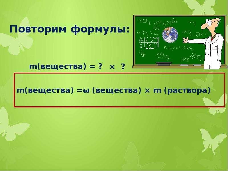 Повторим формулы: m(вещества) =ω (вещества) × m (раствора)