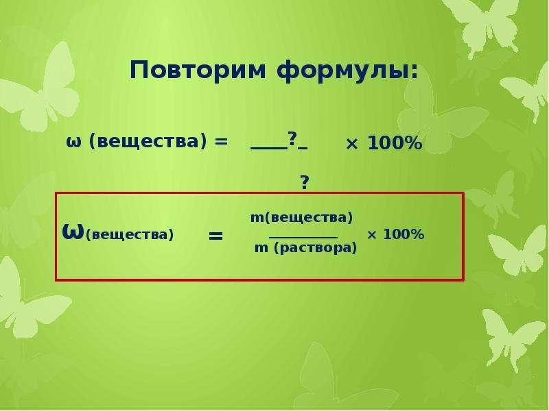 Повторим формулы: ω (вещества) =