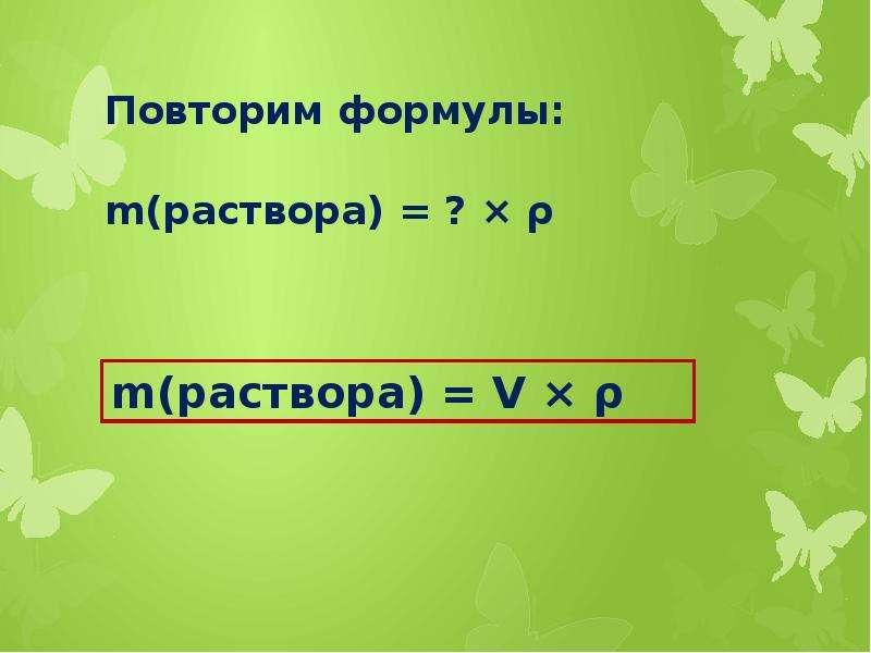 Повторим формулы: m(раствора) = ? × ρ