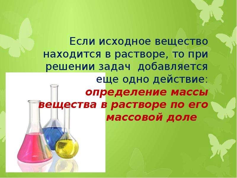Если исходное вещество находится в растворе, то при решении задач добавляется еще одно действие: опр