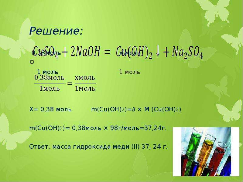 Решение: 0,38моль х моль 1 моль 1 моль Х= 0,38 моль m(Cu(OH)2)=∂ × M (Cu(OH)2) m(Cu(OH)2)= 0,38моль
