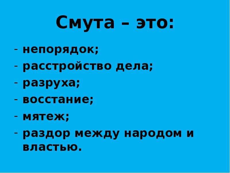 Смута – это: непорядок; расстройство дела; разруха; восстание; мятеж; раздор между народом и властью