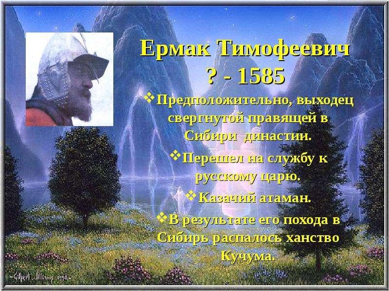 Ермак Тимофеевич ? - 1585 Предположительно, выходец свергнутой правящей в Сибири династии. Перешел н