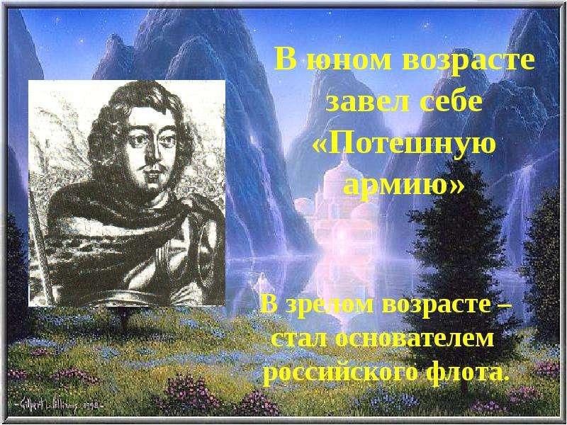 В юном возрасте завел себе «Потешную армию» В зрелом возрасте – стал основателем российского флота.