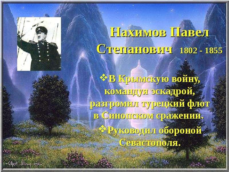 Нахимов Павел Степанович 1802 - 1855 В Крымскую войну, командуя эскадрой, разгромил турецкий флот в