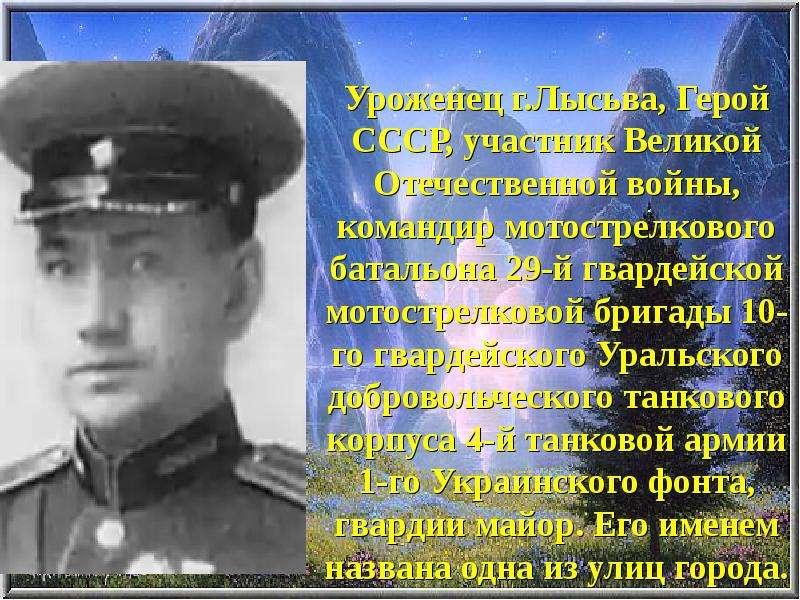Уроженец г. Лысьва, Герой СССР, участник Великой Отечественной войны, командир мотострелкового батал