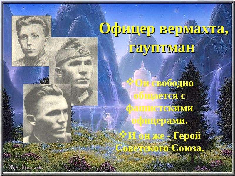 Офицер вермахта, гауптман Он свободно общается с фашистскими офицерами. И он же - Герой Советского С