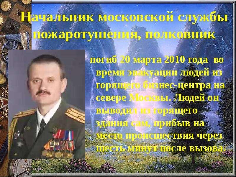 Начальник московской службы пожаротушения, полковник погиб 20 марта 2010 года во время эвакуации люд