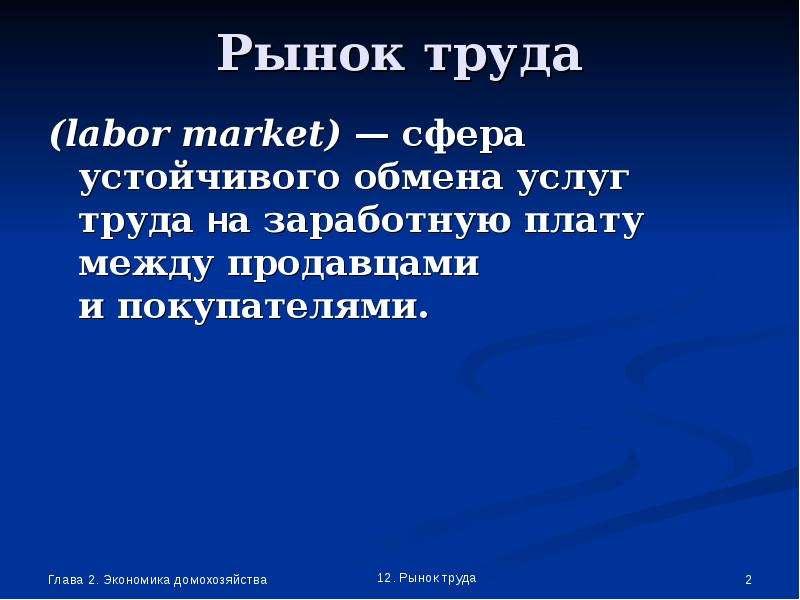 Рынок труда (labor market) — сфера устойчивого обмена услуг труда на заработную плату между продавца