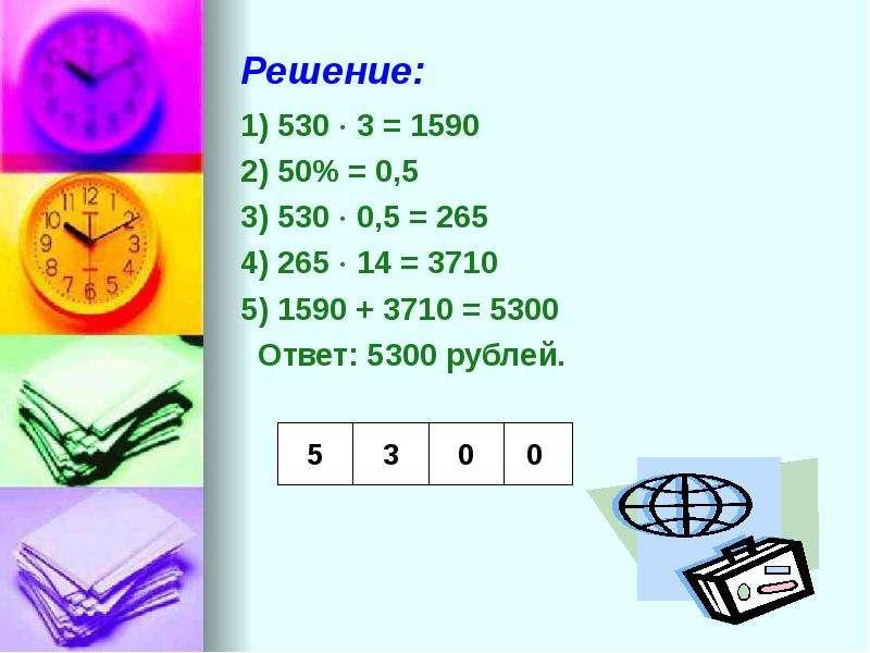 Решение: 1) 530  3 = 1590 2) 50% = 0,5 3) 530  0,5 = 265 4) 265  14 = 3710 5) 1590 + 3710 = 5300
