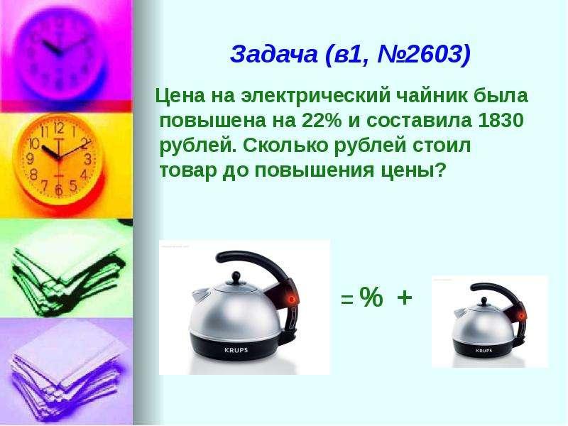 Задача (в1, №2603) Цена на электрический чайник была повышена на 22% и составила 1830 рублей. Скольк