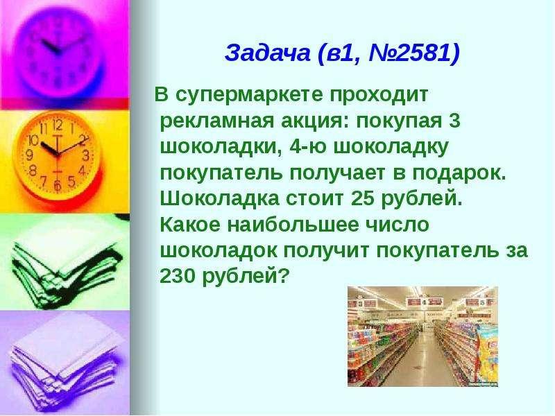Задача (в1, №2581) В супермаркете проходит рекламная акция: покупая 3 шоколадки, 4-ю шоколадку покуп