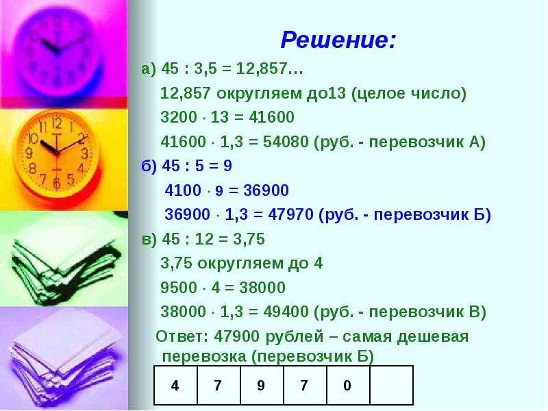 Решение: а) 45 : 3,5 = 12,857… 12,857 округляем до13 (целое число) 3200  13 = 41600 41600  1,3 = 5