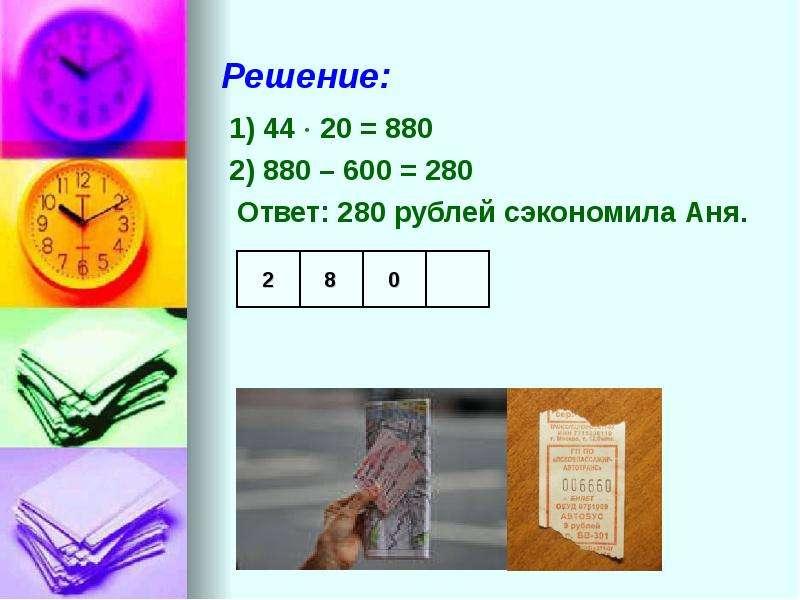 Решение: 1) 44  20 = 880 2) 880 – 600 = 280 Ответ: 280 рублей сэкономила Аня.