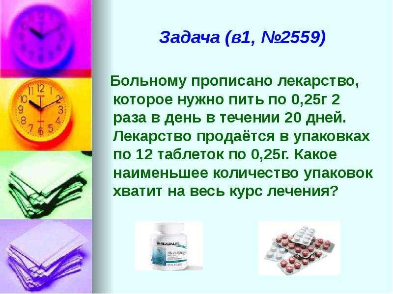 Задача (в1, №2559) Больному прописано лекарство, которое нужно пить по 0,25г 2 раза в день в течении