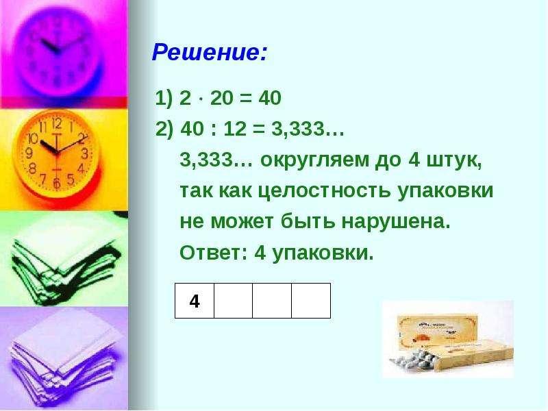 Решение: 1) 2  20 = 40 2) 40 : 12 = 3,333… 3,333… округляем до 4 штук, так как целостность упаковки