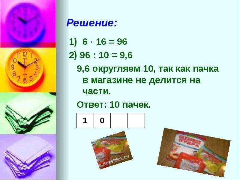 Решение: 1) 6  16 = 96 2) 96 : 10 = 9,6 9,6 округляем 10, так как пачка в магазине не делится на ча