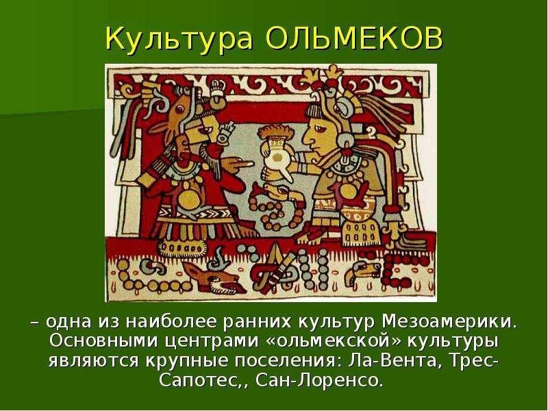 Культура ОЛЬМЕКОВ – одна из наиболее ранних культур Мезоамерики. Основными центрами «ольмекской» кул