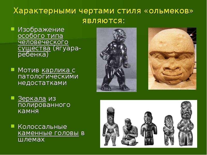 Характерными чертами стиля «ольмеков» являются: Изображение особого типа человеческого существа (ягу
