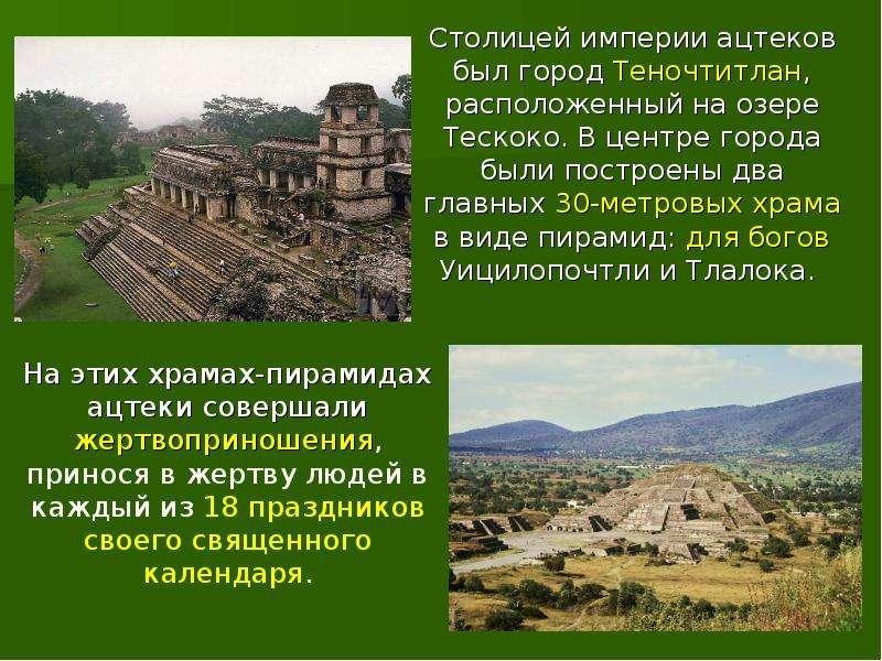 Столицей империи ацтеков был город Теночтитлан, расположенный на озере Тескоко. В центре города были