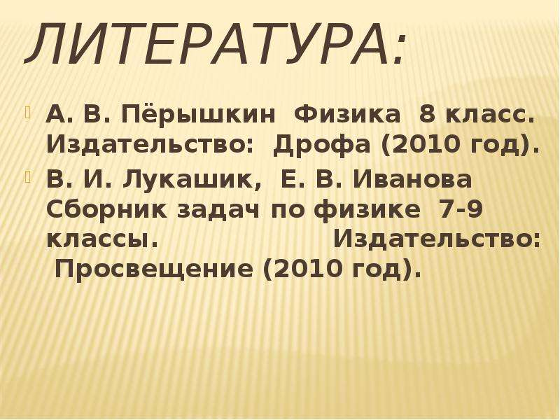 Литература: А. В. Пёрышкин Физика 8 класс. Издательство: Дрофа (2010 год). В. И. Лукашик, Е. В. Иван