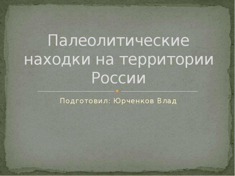 Презентация Палеолитические находки на территории России