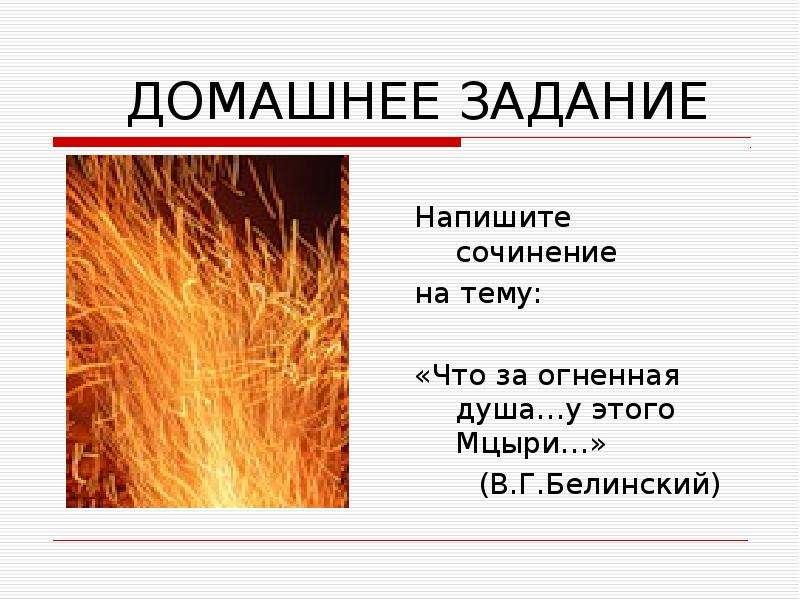 ДОМАШНЕЕ ЗАДАНИЕ Напишите сочинение на тему: «Что за огненная душа…у этого Мцыри…» (В. Г. Белинский)