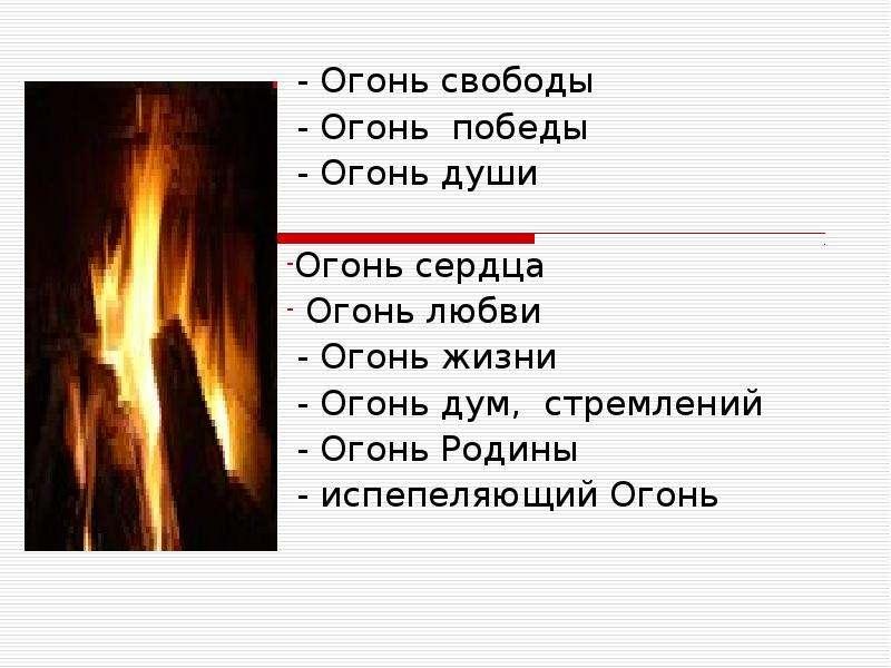 - Огонь свободы - Огонь победы - Огонь души Огонь сердца Огонь любви - Огонь жизни - Огонь дум, стре