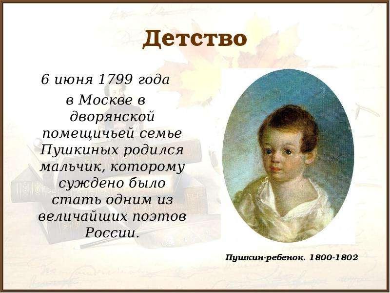 Детство 6 июня 1799 года в Москве в дворянской помещичьей семье Пушкиных родился мальчик, которому с