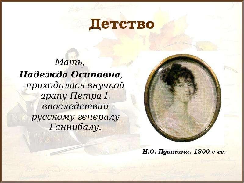 Детство Мать, Надежда Осиповна, приходилась внучкой арапу Петра I, впоследствии русскому генералу Га