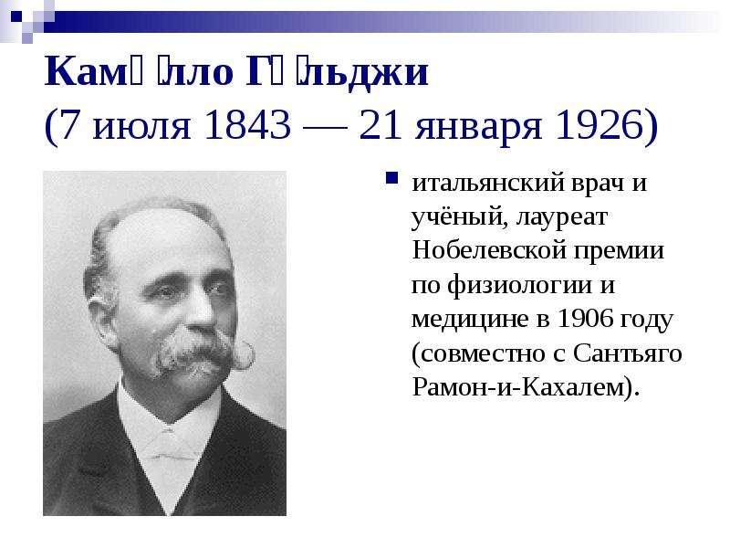 Ками́лло Го́льджи (7 июля 1843 — 21 января 1926) итальянский врач и учёный, лауреат Нобелевской прем