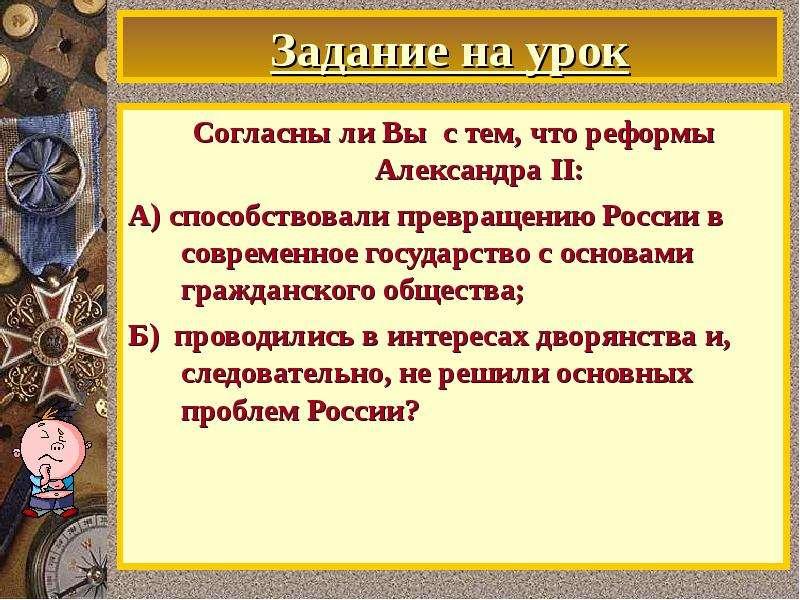 Задание на урок Согласны ли Вы с тем, что реформы Александра II: А) способствовали превращению Росси