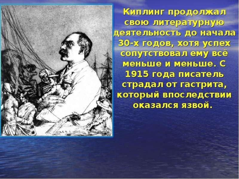 Киплинг продолжал свою литературную деятельность до начала 30-х годов, хотя успех сопутствовал ему в