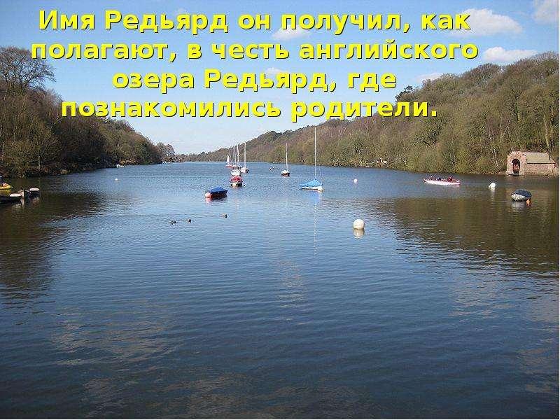 Имя Редьярд он получил, как полагают, в честь английского озера Редьярд, где познакомились родители.