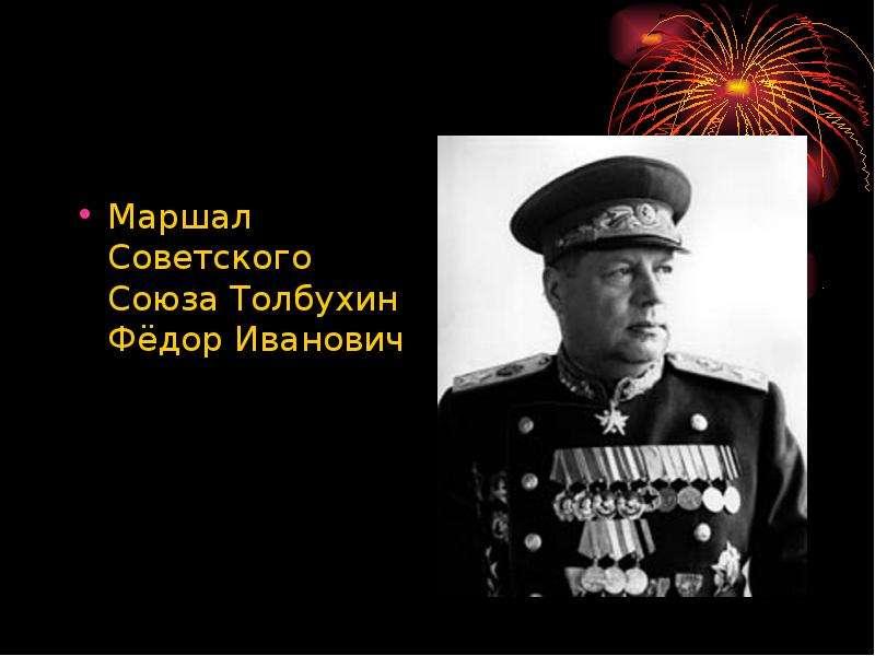 Маршал Советского Союза Толбухин Фёдор Иванович Маршал Советского Союза Толбухин Фёдор Иванович