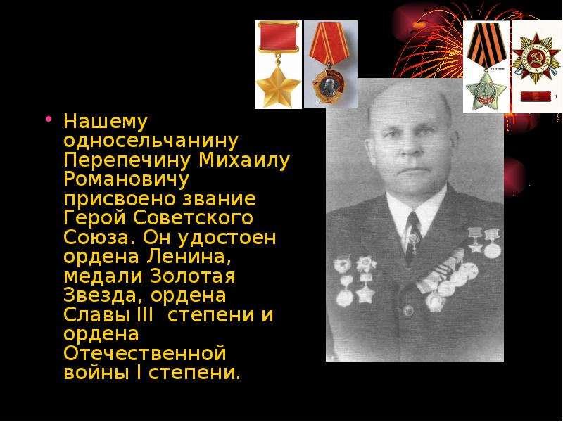 Нашему односельчанину Перепечину Михаилу Романовичу присвоено звание Герой Советского Союза. Он удос